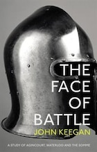 The Face Of Battle: A Study Of Agincourt, Waterloo And The Somme