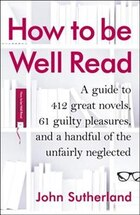 How To Be Well Read: A Guide To 412 Great Novels, 61 Guilty Pleasures, And A Handful Of The…