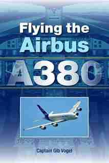 Flying the Airbus A380 de Gib Vogel