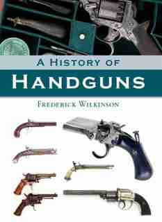 A History of Handguns by Frederick Wilkinson