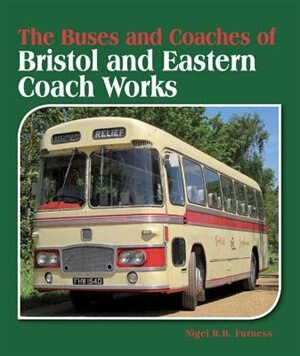 The Buses And Coaches Of Bristol And Eastern Coach Works by Nigel Furness