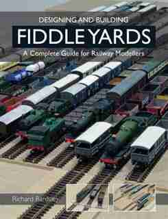 Designing And Building Fiddle Yards: A Complete Guide For Railway Modellers by Richard Bardsley