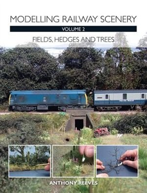 Modelling Railway Scenery Volume 2: Fields, Hedges And Trees by Anthony Reeves