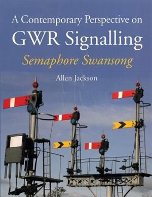 A Contemporary Perspective On Gwr Signalling - Semaphore Swansong by Allen Jackson
