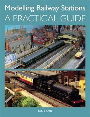 Modelling Railway Stations: A Practical Guide by Ian Lamb