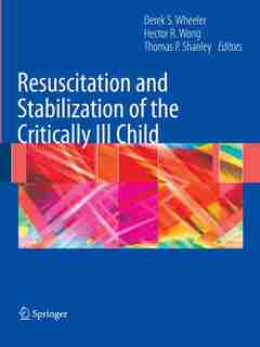 Resuscitation and Stabilization of the Critically Ill Child by Derek S. Wheeler