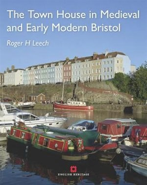 The Town House In Medieval And Early Modern Bristol by Roger Leech