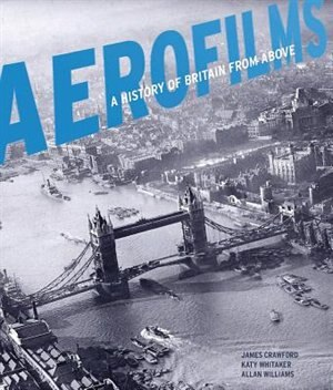 Aerofilms: A History Of Britain From Above by James Crawford