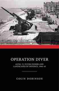 Operation Diver: Guns, V1 Flying Bombs And Landscapes Of Defence, 1944-45 by Colin Dobinson