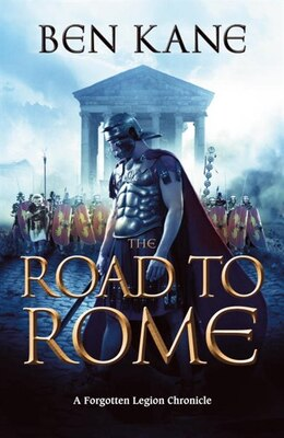 Book The Road To Rome: A Forgotten Legion Chronicle by Ben Kane