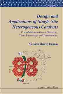 Design And Applications Of Single-site Heterogeneous Catalysts: Contributions To Green Chemistry, Clean Technology And Sustainability by John Meurig Thomas