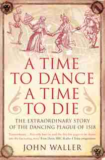 A Time To Dance, A Time To Die: The Extraordinary Story Of The Dancing Plague Of 1518 by John Waller