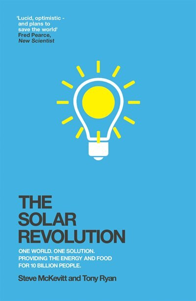 The Solar Revolution: One World. One Solution. Providing The Energy And Food For 10 Billion People. by Steve Mckevitt