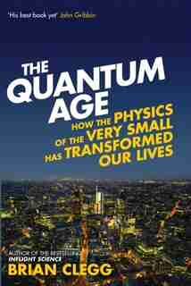 The Quantum Age: How The Physics Of The Very Small Has Transformed Our Lives by Brian Clegg