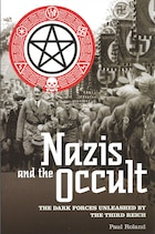 Nazis and the Occult: The Dark Forces Unleashed By The Third Reich