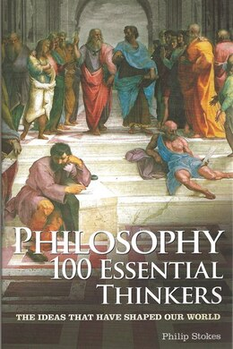 Book Philosophy: 100 Essential Thinkers: The Ideas That Have Shaped Our World by Philip Stokes