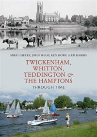 Twickenham, Teddington And The Hamptons Through Time