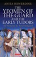The Yeomen of the Guard and the Early Tudors: The Formation of a Royal Bodyguard by Anita Hewerdine