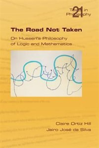The Road Not Taken. On Husserl's Philosophy Of Logic And Mathematics