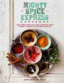 Mighty Spice Express Cookbook: Fast, Fresh, And Full-on Flavors From Street Foods To The Spectacular by John Gregory Smith