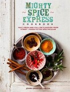Mighty Spice Express Cookbook: Fast, Fresh, And Full-on Flavors From Street Foods To The Spectacular