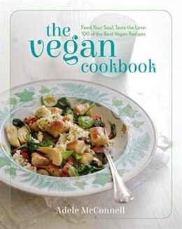 Book The Vegan Cookbook: Feed Your Soul, Taste The Love: 100 Of The Best Vegan Recipes by Adele Mcconnell