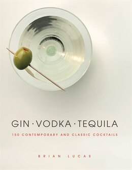 Book Gin Vodka Tequila: 150 Contemporary And Classic Cocktails by Brian Lucas