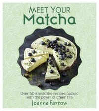 Meet Your Matcha: Over 50 Delicious Dishes Made With This Miracle Ingredient