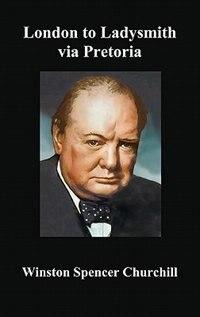 London To Ladysmith Via Pretoria by Winston S. Churchill