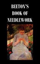 Beeton's Book of Needlework. Consisting of Descriptions and Instructions, Illustrated by Six…