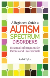 A Beginners Guide to Autism Spectrum Disorders: Essential Information for Parents and Professionals