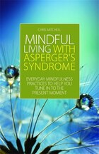 Mindful Living with Aspergers Syndrome: Everyday Mindfulness Practices to Help You Tune in to the…