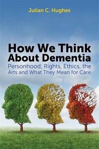 How We Think About Dementia: Personhood, Rights, Ethics, the Arts and What They Mean for Care