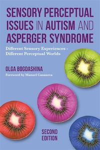 Sensory Perceptual Issues in Autism and Asperger Syndrome, Second Edition: Different Sensory…