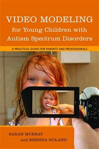 Video Modeling for Young Children with Autism Spectrum Disorders: A Practical Guide for Parents and…