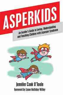 Asperkids: An Insider's Guide to Loving, Understanding and Teaching Children with Asperger Syndrome de Jennifer Cook O'Toole