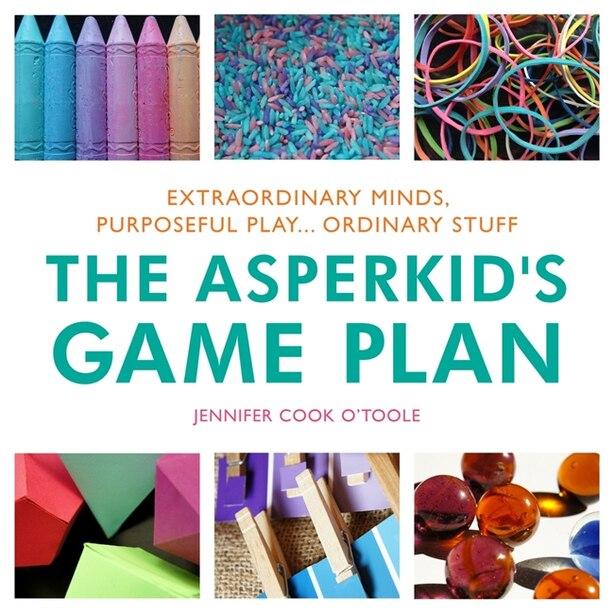 The Asperkid's Game Plan: Extraordinary Minds, Purposeful Play... Ordinary Stuff de Jennifer Cook O'Toole