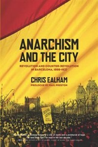 Anarchism and the City: Revolution and Counter-Revolution in Barcelona, 1898-1937 by Chris Ealham
