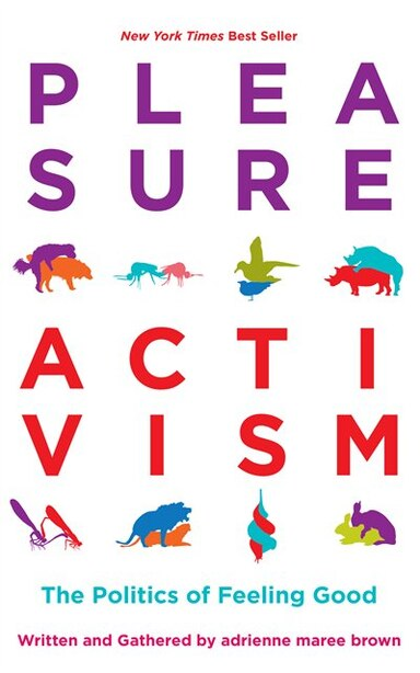 Pleasure Activism: The Politics Of Feeling Good by Adrienne Maree Brown