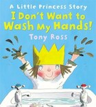I Don't Want To Wash My Hands!: A Little Princess Story
