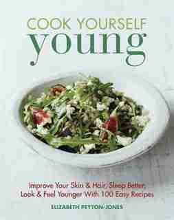 Cook Yourself Young: Improve Your Skin & Hair, Sleep Better, Look & Feel Younger With 100 Easy Recipes by Elizabeth Peyton-jones