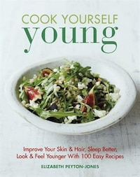 Cook Yourself Young: Improve Your Skin & Hair, Sleep Better, Look & Feel Younger With 100 Easy…