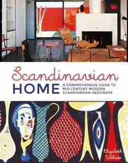 Scandinavian Home: A Comprehensive Guide To Mid Century Modern Scandinavian Designers by Elizabeth Wilhide