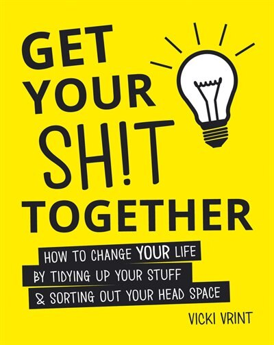 Get Your Shit Together: How To Change Your Life By Tidying Up Your Stuff & Sorting Out Your Head Space by Vicki Vrint