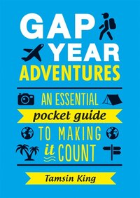 Gap Year Adventures: An Essential Pocket Guide To Making It Count