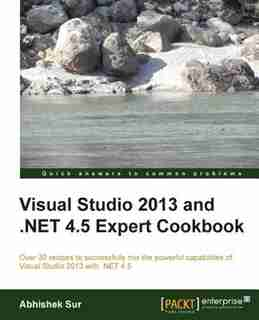 Visual Studio 2013 and .Net 4.5 Expert Cookbook by Abhishek Sur