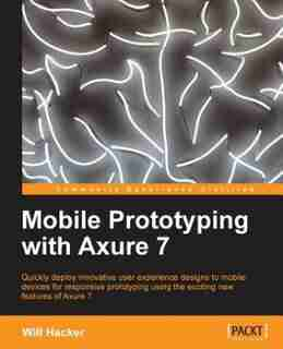 Mobile Prototyping with Axure 7 by Will Hacker