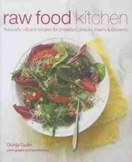 Raw Food Kitchen: Naturally Vibrant Recipes For Breakfast, Snacks, Mains & Desserts by Dunja Gulin