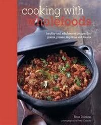 Book Cooking With Wholefoods: healthy and wholesome recipes for grains, pulses, legumes and beans by Ross Dobson
