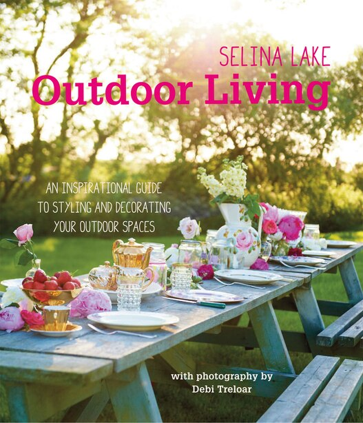Selina Lake Outdoor Living: An Inspirational Guide To Styling And Decorating Your Outdoor Spaces by Selina Lake